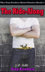 Gay Erotica: The Ride-Along , The Gay Erotica Short Stories book 1 - Erotica Short Stories ebook by J.D. Killi