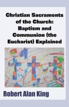Christian Sacraments of the Church: Baptism and Communion (the Eucharist) Explained ebook by Robert Alan King