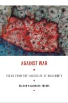 Against War - Views from the Underside of Modernity ebook by Nelson Maldonado-Torres, Walter D. Mignolo, Irene Silverblatt,...