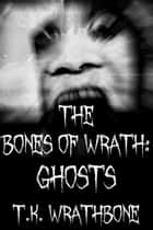 The Bones Of Wrath: Ghosts ebook by T.K. Wrathbone