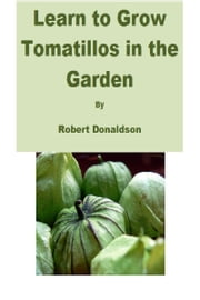 Learn to Grow Tomatillos in the Garden ebook by Robert Donaldson