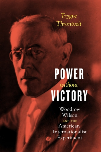 Power without Victory - Woodrow Wilson and the American Internationalist Experiment ebook by Trygve Throntveit