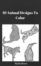 10 Animal Designs To Color ebook by Sallie Stone