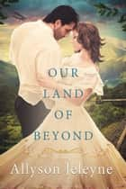 Our Land of Beyond ebook by Allyson Jeleyne