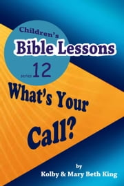 Children's Bible Lessons: What's Your Call? ebook by Kolby & Mary Beth King