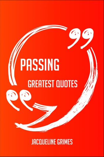 Passing Greatest Quotes - Quick, Short, Medium Or Long Quotes. Find The Perfect Passing Quotations For All Occasions - Spicing Up Letters, Speeches, And Everyday Conversations. ebook by Jacqueline Grimes