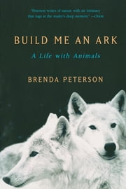 Build Me an Ark: A Life with Animals ebook by Brenda Peterson