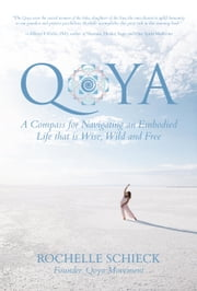 Qoya: A Compass for Navigating an Embodied Life that is Wise, Wild and Free ebook by Rochelle Schieck