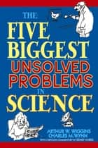 The Five Biggest Unsolved Problems in Science ebook by Arthur W. Wiggins,Charles M. Wynn