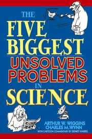 The Five Biggest Unsolved Problems in Science ebook by Arthur W. Wiggins,Charles M. Wynn,Sidney Harris Harris