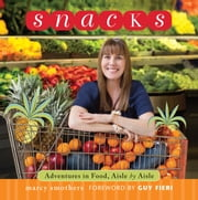 Snacks - Adventures in Food, Aisle by Aisle ebook by Marcy Smothers