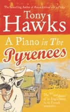 A Piano In The Pyrenees - The Ups and Downs of an Englishman in the French Mountains eBook by Tony Hawks