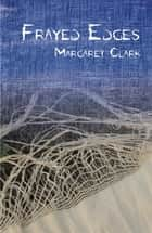 Frayed Edges ebook by Margaret Clark