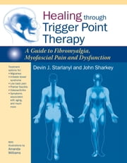Healing through Trigger Point Therapy - A Guide to Fibromyalgia, Myofascial Pain and Dysfunction ebook by Devin J. Starlanyl,John Sharkey,Amanda Williams