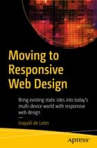 Moving to Responsive Web Design - Bring existing static sites into today's multi-device world with responsive web design ebook by Inayaili de León