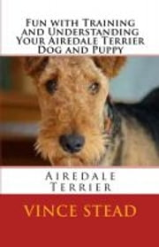 Fun with Training and Understanding Your Airedale Terrier Dog and Puppy ebook by Vince Stead