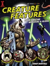 Creature Features: Draw Amazing Monsters & Aliens ebook by Randy Martinez