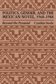 Politics, Gender, and the Mexican Novel, 1968-1988 - Beyond the Pyramid ebook by Cynthia Steele