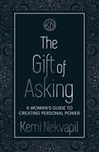 The Gift of Asking - A Woman's Guide to Creating Personal Power ebook by Kemi Nekvapil