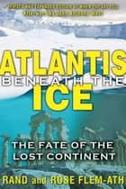 Atlantis beneath the Ice - The Fate of the Lost Continent ebook by Rand Flem-Ath, Rose Flem-Ath, John Anthony West