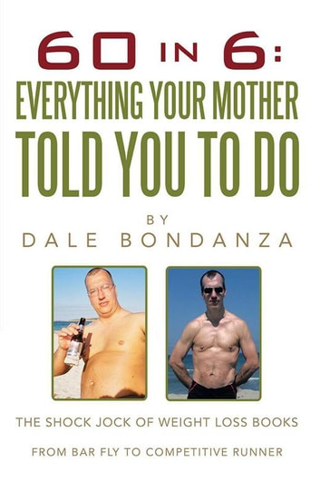 60 in 6: Everything Your Mother Told You to Do - The Shock Jock of Weight Loss Books ebook by Dale Bondanza