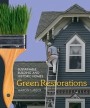 Green Restorations: Sustainable Building and Historic Homes ebook by Lubeck, Aaron