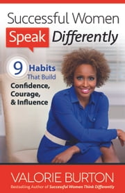 Successful Women Speak Differently - 9 Habits That Build Confidence, Courage, and Influence ebook by Valorie Burton