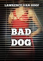 Bad Dog ebook by Lawrence Van Hoof