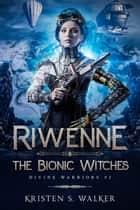 Riwenne & the Bionic Witches ebook by Kristen S. Walker