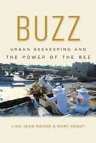 Buzz - Urban Beekeeping and the Power of the Bee ebook by Lisa Jean Moore, Mary Kosut