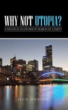 Why Not Utopia? - A Political Platform in Search of a Party ebook by Jack Moscou