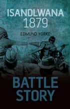 Battle Story: Isandlwana 1879 ebook by Edmund Yorke