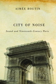 City of Noise - Sound and Nineteenth-Century Paris ebook by Aimée Boutin