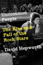 Uncommon People - The Rise and Fall of The Rock Stars ebook by David Hepworth