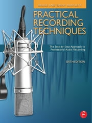 Practical Recording Techniques - The Step- by- Step Approach to Professional Audio Recording ebook by Bruce Bartlett