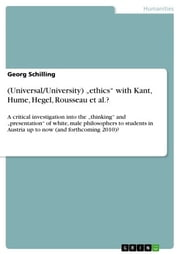 (Universal/University) 'ethics' with Kant, Hume, Hegel, Rousseau et al.? - A critical investigation into the 'thinking' and 'presentation' of white, male philosophers to students in Austria up to now (and forthcoming 2010)? ebook by Georg Schilling