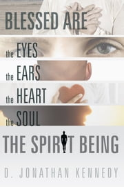 BLESSED ARE THE EYES, THE EARS, THE HEART, THE SOUL; THE SPIRIT BEING ebook by D. JONATHAN KENNEDY