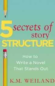 5 Secrets of Story Structure: How to Write a Novel That Stands Out ebook by K.M. Weiland