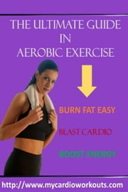 The Ultimate Guide In Aerobic Exercise ebook by Lynn Lassi