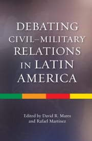 Debating CivilMilitary Relations in Latin America ebook by David R.  Mares,Rafael Martínez