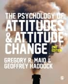 The Psychology of Attitudes and Attitude Change ebook by Professor Gregory R. Maio, Geoff Haddock