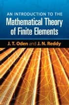An Introduction to the Mathematical Theory of Finite Elements ebook by J. T. Oden, J. N. Reddy