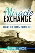 The Miracle Exchange ebook by Michael J Muccio