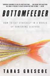 Bottomfeeder - How to Eat Ethically in a World of Vanishing Seafood ebook by Taras Grescoe