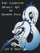 The Complete: Deadly Art of Diamond Palm ebook by Lee E. Shilo