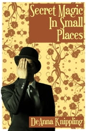 Secret Magic in Small Places ebook by DeAnna Knippling