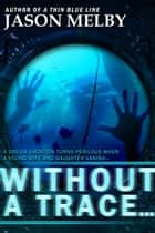 Without a Trace… (A Novel of Suspense) ebook by Jason Melby