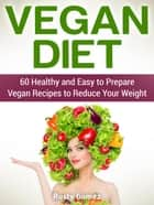 Vegan Diet: 60 Healthy and Easy to Prepare Vegan Recipes to Reduce Your Weight ebook by Rusty Gomez