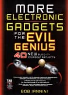 MORE Electronic Gadgets for the Evil Genius : 40 NEW Build-it-Yourself Projects - 40 NEW Build-it-Yourself Projects ebook by Robert Iannini