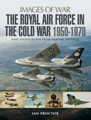 The Royal Air Force in the Cold War 1950-1970 - Rare Photographs from Wartime Archives ebook by Ian Proctor